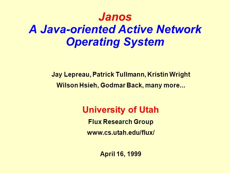 Janos A Java-oriented Active Network Operating System Jay Lepreau, Patrick Tullmann, Kristin Wright Wilson Hsieh, Godmar Back, many more...