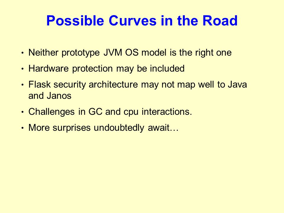 Possible Curves in the Road  Neither prototype JVM OS model is the right one  Hardware protection may be included  Flask security architecture may not map well to Java and Janos  Challenges in GC and cpu interactions.