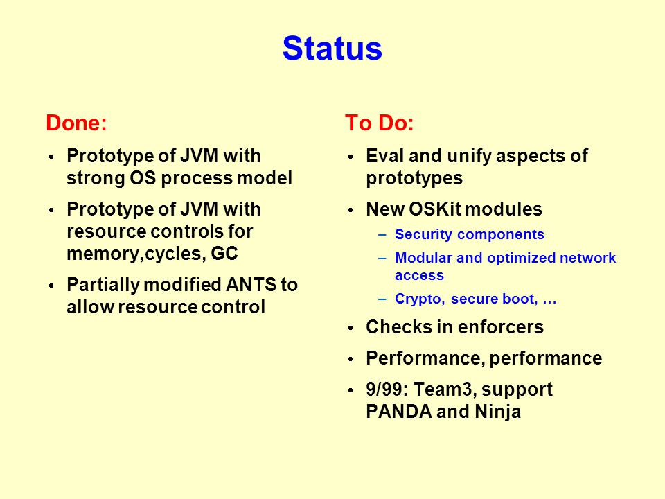 Status Done:  Prototype of JVM with strong OS process model  Prototype of JVM with resource controls for memory,cycles, GC  Partially modified ANTS to allow resource control To Do:  Eval and unify aspects of prototypes  New OSKit modules –Security components –Modular and optimized network access –Crypto, secure boot, …  Checks in enforcers  Performance, performance  9/99: Team3, support PANDA and Ninja