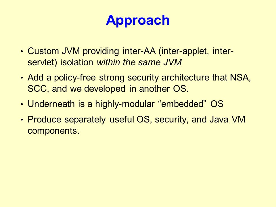 Approach  Custom JVM providing inter-AA (inter-applet, inter- servlet) isolation within the same JVM  Add a policy-free strong security architecture that NSA, SCC, and we developed in another OS.