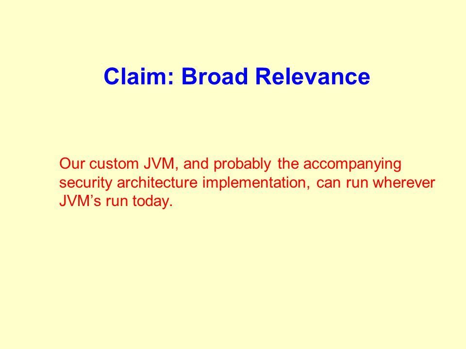 Claim: Broad Relevance Our custom JVM, and probably the accompanying security architecture implementation, can run wherever JVM's run today.
