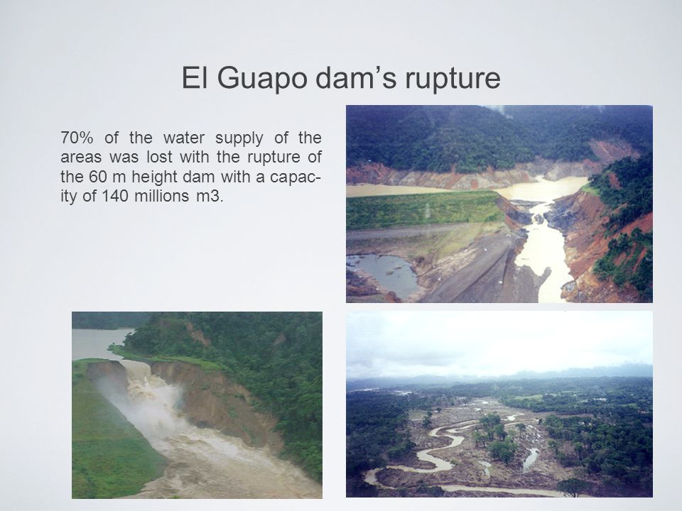 El Guapo dam's rupture 70% of the water supply of the areas was lost with the rupture of the 60 m height dam with a capac- ity of 140 millions m3.