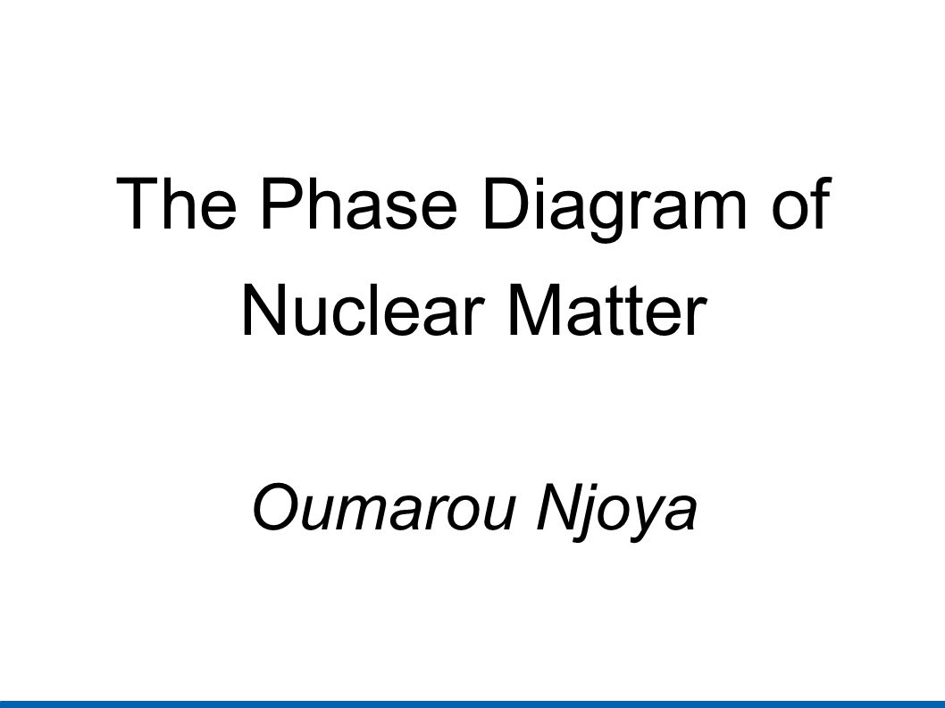 The Phase Diagram of Nuclear Matter Oumarou Njoya