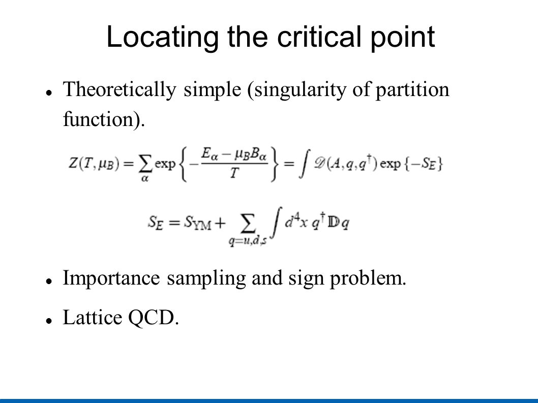 Locating the critical point Theoretically simple (singularity of partition function). Importance sampling and sign problem. Lattice QCD.