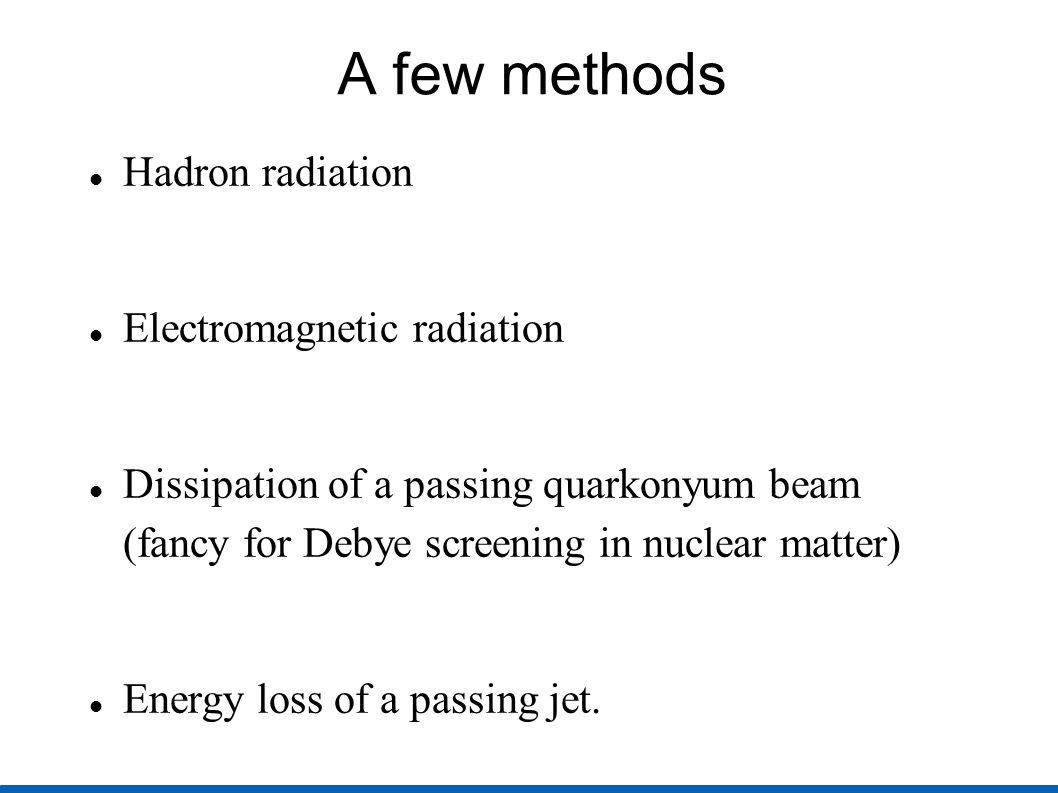 A few methods Hadron radiation Electromagnetic radiation Dissipation of a passing quarkonyum beam (fancy for Debye screening in nuclear matter) Energy loss of a passing jet.