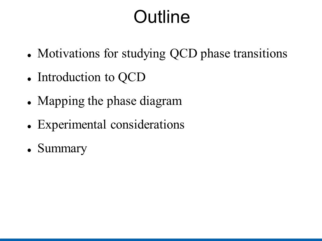 Outline Motivations for studying QCD phase transitions Introduction to QCD Mapping the phase diagram Experimental considerations Summary
