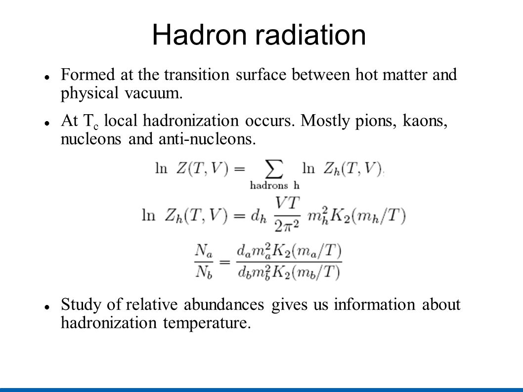 Hadron radiation Formed at the transition surface between hot matter and physical vacuum. At T c local hadronization occurs. Mostly pions, kaons, nucl
