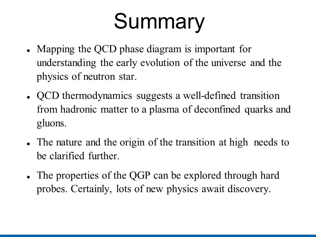 Summary Mapping the QCD phase diagram is important for understanding the early evolution of the universe and the physics of neutron star. QCD thermody