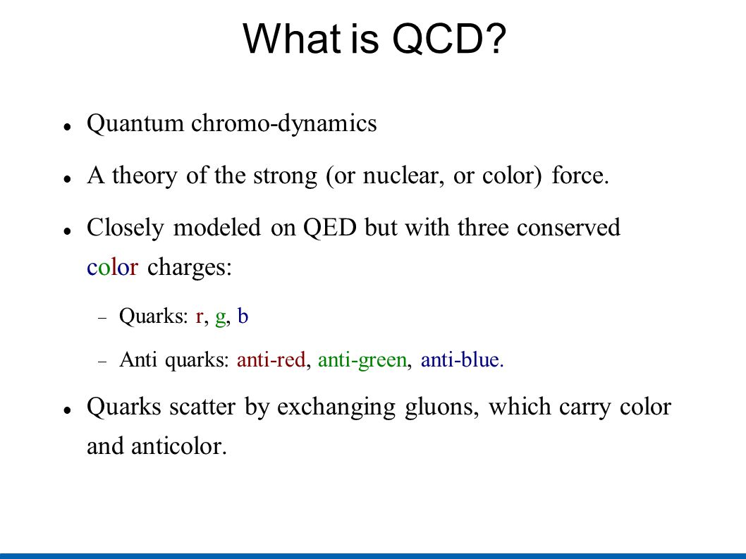 What is QCD? Quantum chromo-dynamics A theory of the strong (or nuclear, or color) force. Closely modeled on QED but with three conserved color charge