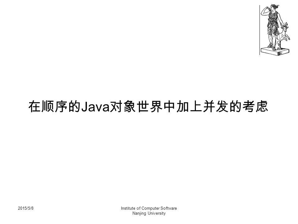 2015/5/8Institute of Computer Software Nanjing University 在顺序的 Java 对象世界中加上并发的考虑