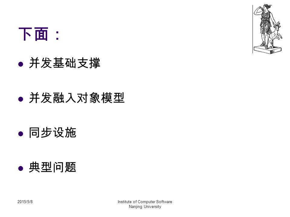 2015/5/8Institute of Computer Software Nanjing University 下面: 并发基础支撑 并发融入对象模型 同步设施 典型问题