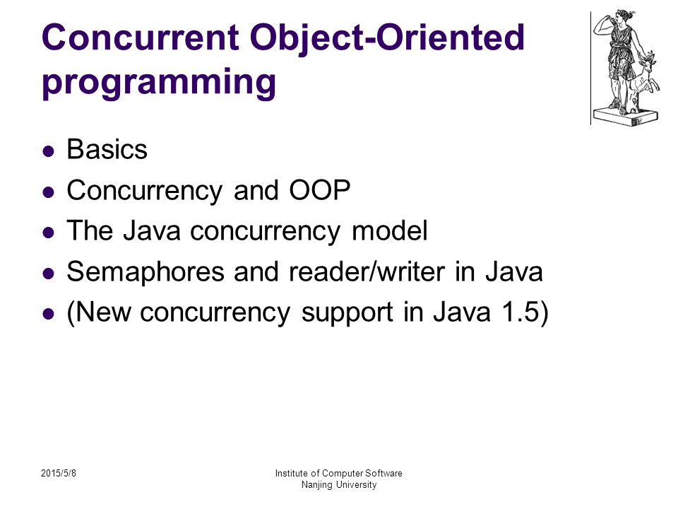 2015/5/8Institute of Computer Software Nanjing University Concurrent Object-Oriented programming Basics Concurrency and OOP The Java concurrency model Semaphores and reader/writer in Java (New concurrency support in Java 1.5)