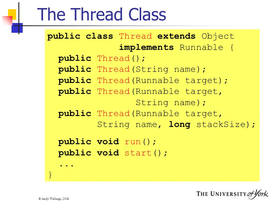 © Andy Wellings, 2004 The Thread Class public class Thread extends Object implements Runnable { public Thread(); public Thread(String name); public Thread(Runnable target); public Thread(Runnable target, String name); public Thread(Runnable target, String name, long stackSize); public void run(); public void start();...