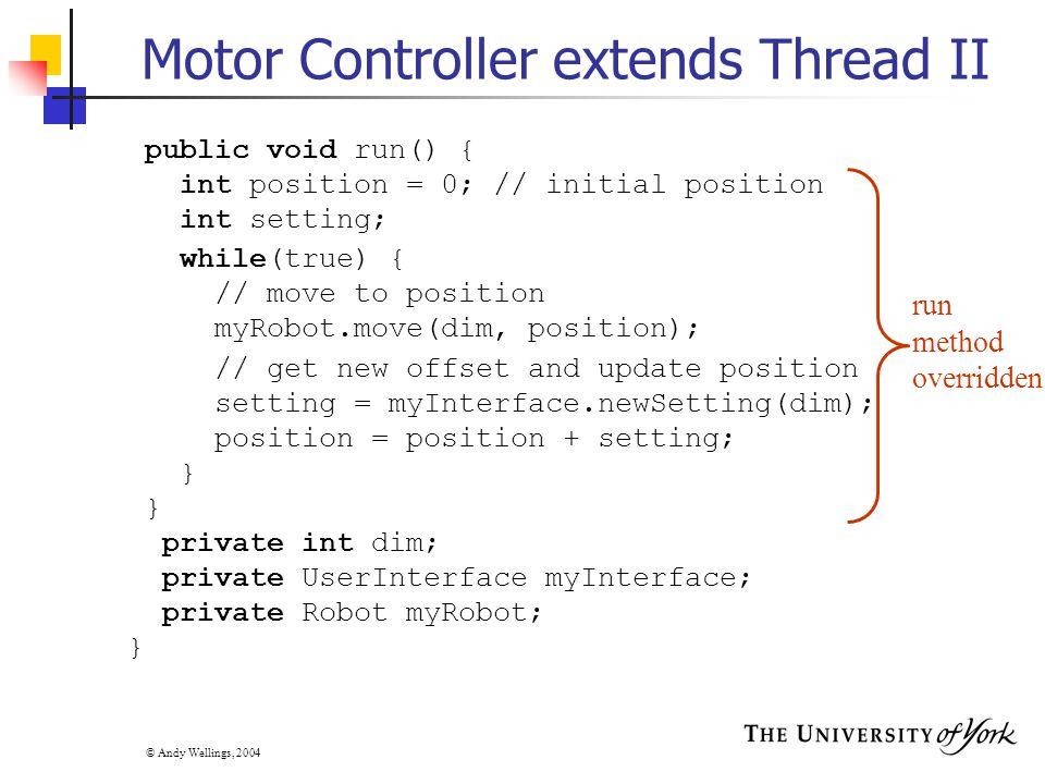 © Andy Wellings, 2004 Motor Controller extends Thread II public void run() { int position = 0; // initial position int setting; while(true) { // move to position myRobot.move(dim, position); // get new offset and update position setting = myInterface.newSetting(dim); position = position + setting; } private int dim; private UserInterface myInterface; private Robot myRobot; } run method overridden