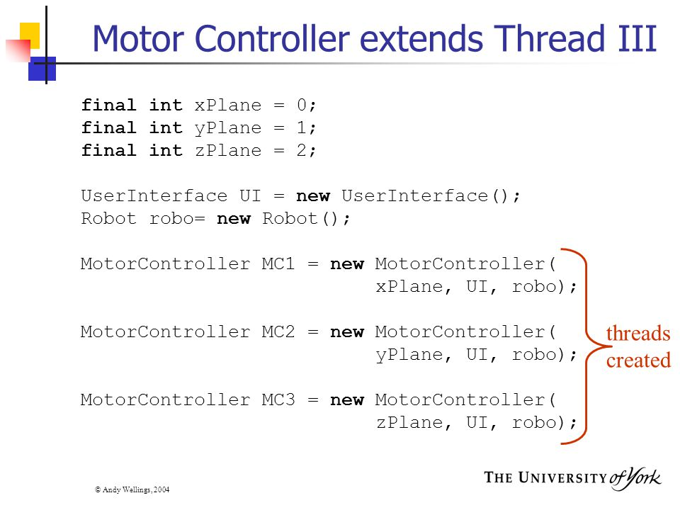 © Andy Wellings, 2004 Motor Controller extends Thread III final int xPlane = 0; final int yPlane = 1; final int zPlane = 2; UserInterface UI = new UserInterface(); Robot robo= new Robot(); MotorController MC1 = new MotorController( xPlane, UI, robo); MotorController MC2 = new MotorController( yPlane, UI, robo); MotorController MC3 = new MotorController( zPlane, UI, robo); threads created