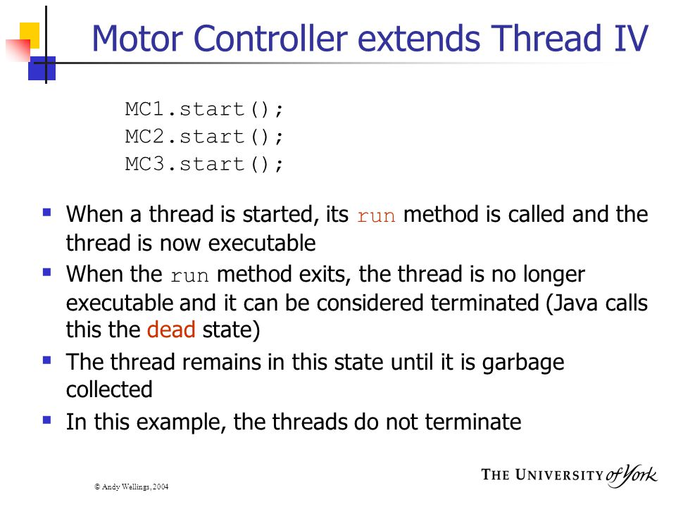 © Andy Wellings, 2004 Motor Controller extends Thread IV  When a thread is started, its run method is called and the thread is now executable  When the run method exits, the thread is no longer executable and it can be considered terminated (Java calls this the dead state)  The thread remains in this state until it is garbage collected  In this example, the threads do not terminate MC1.start(); MC2.start(); MC3.start();