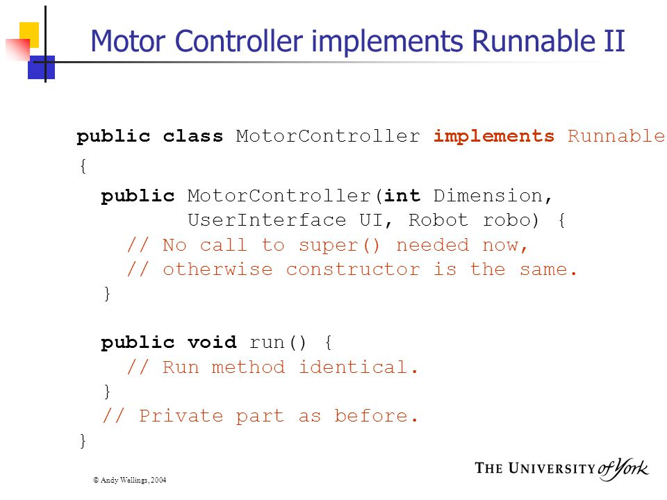 © Andy Wellings, 2004 Motor Controller implements Runnable II public class MotorController implements Runnable { public MotorController(int Dimension, UserInterface UI, Robot robo) { // No call to super() needed now, // otherwise constructor is the same.