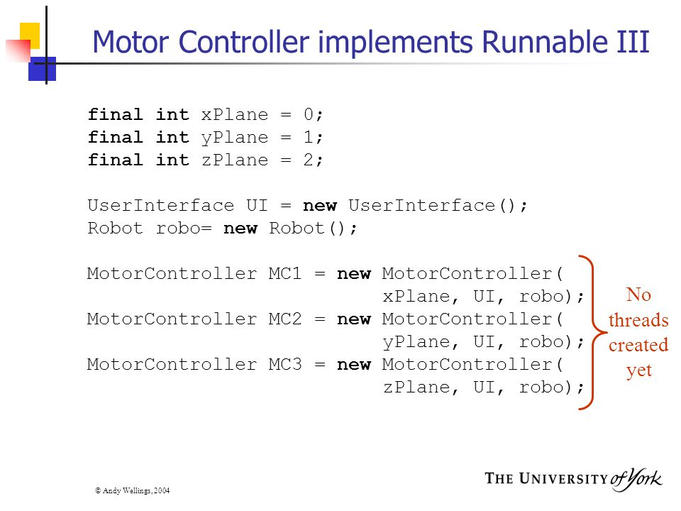 © Andy Wellings, 2004 Motor Controller implements Runnable III final int xPlane = 0; final int yPlane = 1; final int zPlane = 2; UserInterface UI = new UserInterface(); Robot robo= new Robot(); MotorController MC1 = new MotorController( xPlane, UI, robo); MotorController MC2 = new MotorController( yPlane, UI, robo); MotorController MC3 = new MotorController( zPlane, UI, robo); No threads created yet