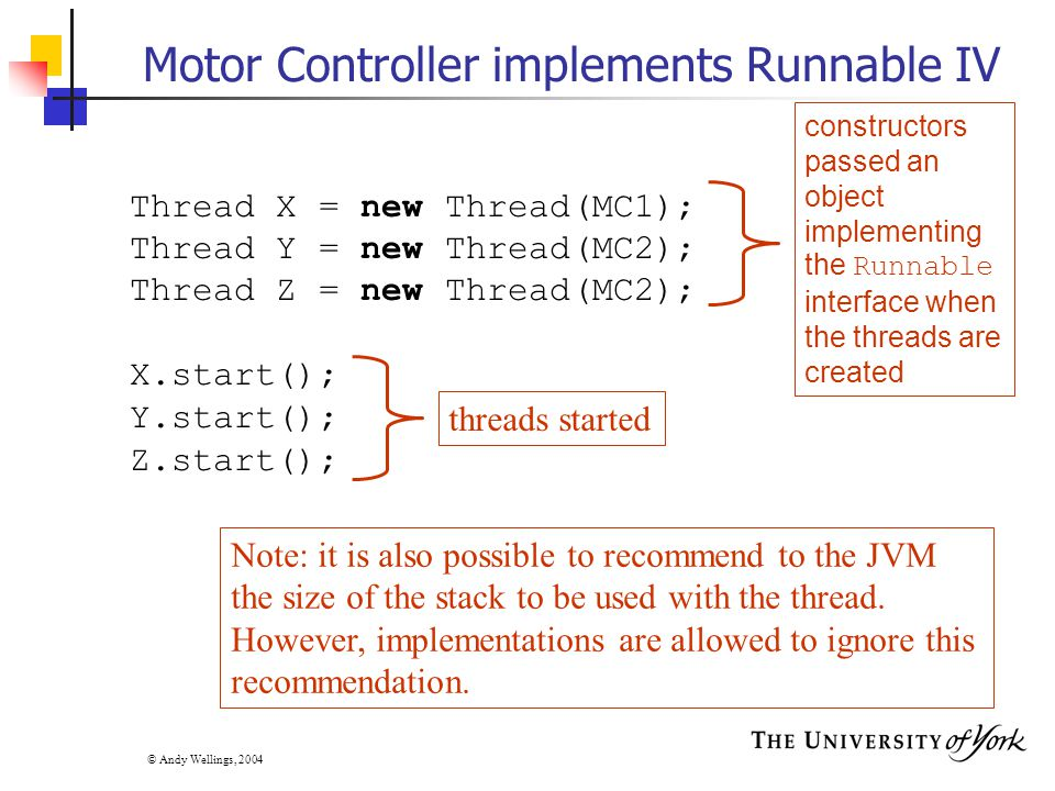 © Andy Wellings, 2004 Motor Controller implements Runnable IV Thread X = new Thread(MC1); Thread Y = new Thread(MC2); Thread Z = new Thread(MC2); X.start(); Y.start(); Z.start(); constructors passed an object implementing the Runnable interface when the threads are created threads started Note: it is also possible to recommend to the JVM the size of the stack to be used with the thread.