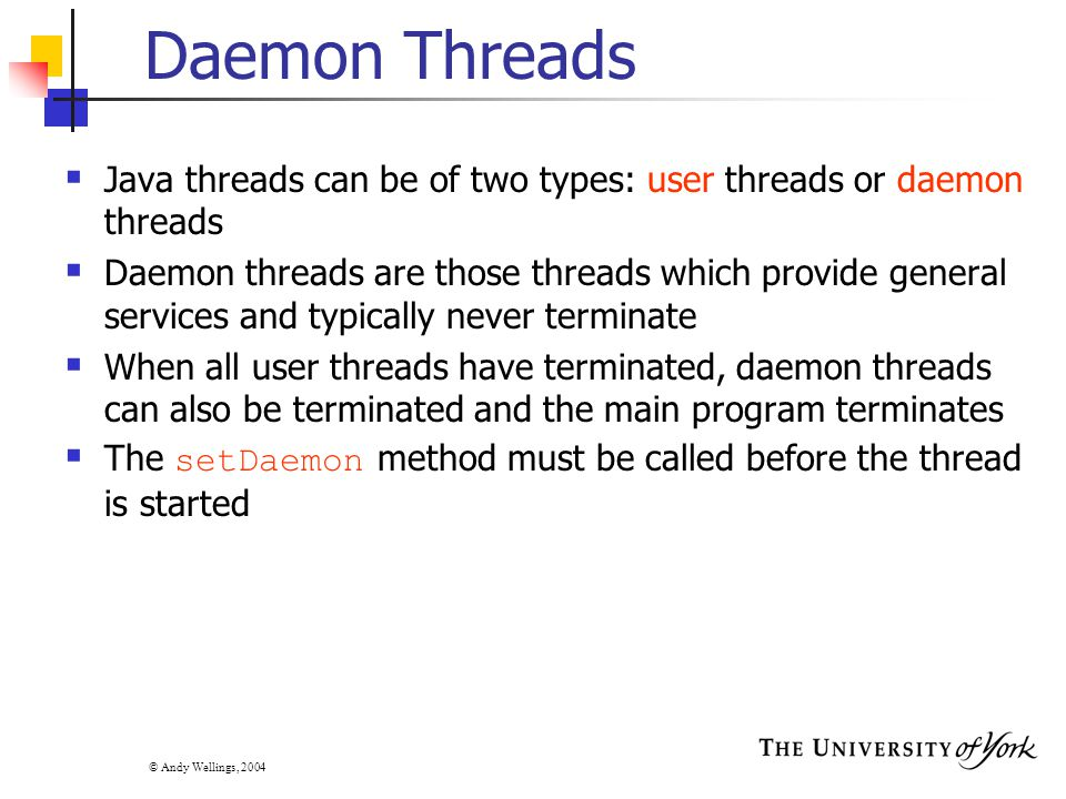 © Andy Wellings, 2004 Daemon Threads  Java threads can be of two types: user threads or daemon threads  Daemon threads are those threads which provide general services and typically never terminate  When all user threads have terminated, daemon threads can also be terminated and the main program terminates  The setDaemon method must be called before the thread is started