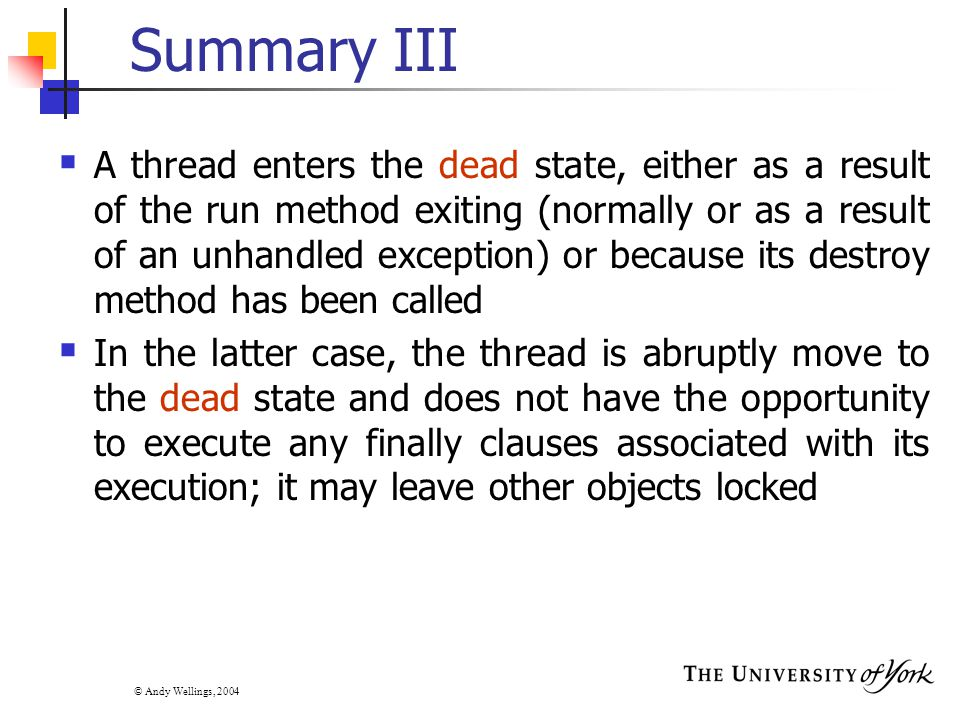 © Andy Wellings, 2004 Summary III  A thread enters the dead state, either as a result of the run method exiting (normally or as a result of an unhandled exception) or because its destroy method has been called  In the latter case, the thread is abruptly move to the dead state and does not have the opportunity to execute any finally clauses associated with its execution; it may leave other objects locked