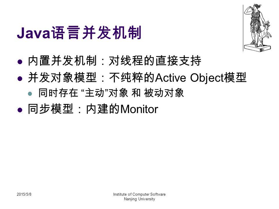 2015/5/8Institute of Computer Software Nanjing University Java 语言并发机制 内置并发机制:对线程的直接支持 并发对象模型:不纯粹的 Active Object 模型 同时存在 主动 对象 和 被动对象 同步模型:内建的 Monitor