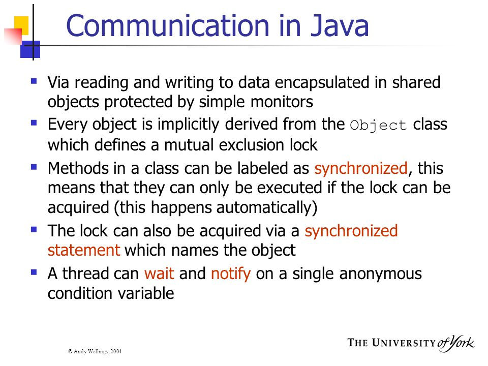 © Andy Wellings, 2004 Communication in Java  Via reading and writing to data encapsulated in shared objects protected by simple monitors  Every object is implicitly derived from the Object class which defines a mutual exclusion lock  Methods in a class can be labeled as synchronized, this means that they can only be executed if the lock can be acquired (this happens automatically)  The lock can also be acquired via a synchronized statement which names the object  A thread can wait and notify on a single anonymous condition variable