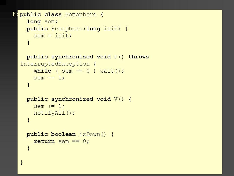 Example: Semaphores in Java public class Semaphore { long sem; public Semaphore(long init) { sem = init; } public synchronized void P() throws InterruptedException { while ( sem == 0 ) wait(); sem -= 1; } public synchronized void V() { sem += 1; notifyAll(); } public boolean isDown() { return sem == 0; }
