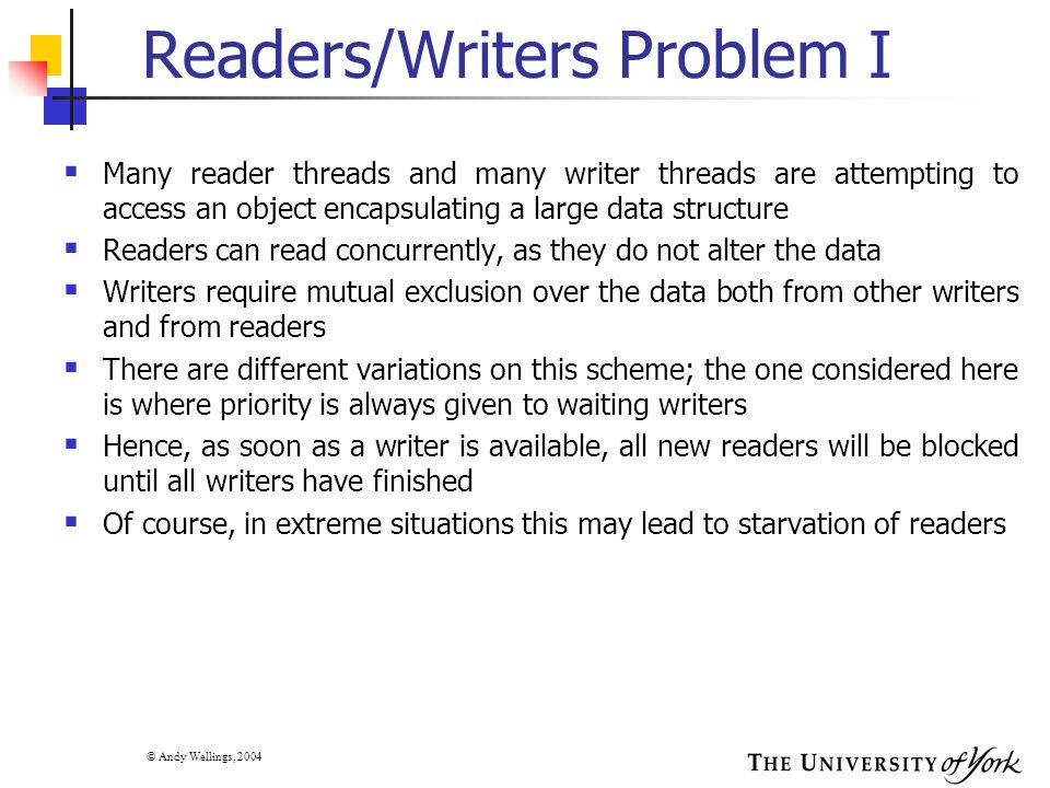 © Andy Wellings, 2004 Readers/Writers Problem I  Many reader threads and many writer threads are attempting to access an object encapsulating a large data structure  Readers can read concurrently, as they do not alter the data  Writers require mutual exclusion over the data both from other writers and from readers  There are different variations on this scheme; the one considered here is where priority is always given to waiting writers  Hence, as soon as a writer is available, all new readers will be blocked until all writers have finished  Of course, in extreme situations this may lead to starvation of readers