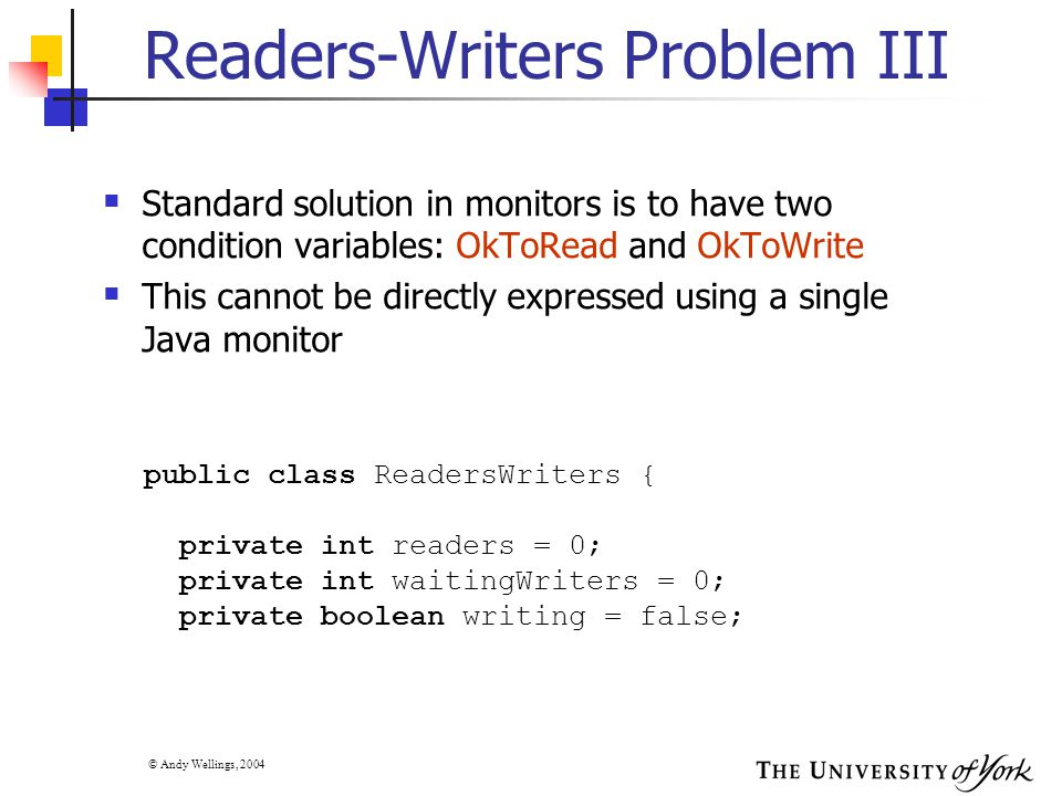 © Andy Wellings, 2004 Readers-Writers Problem III  Standard solution in monitors is to have two condition variables: OkToRead and OkToWrite  This cannot be directly expressed using a single Java monitor public class ReadersWriters { private int readers = 0; private int waitingWriters = 0; private boolean writing = false;