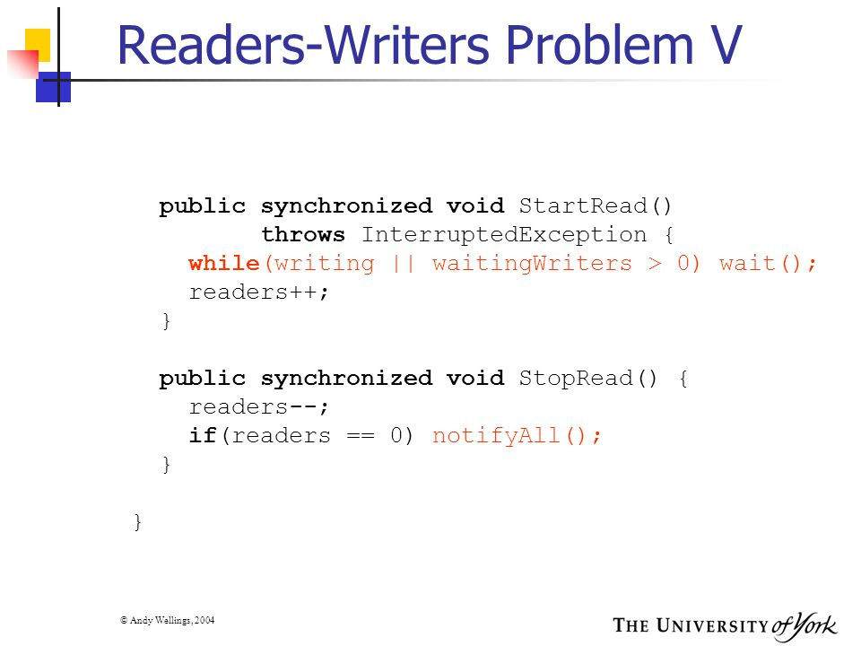 © Andy Wellings, 2004 Readers-Writers Problem V public synchronized void StartRead() throws InterruptedException { while(writing || waitingWriters > 0) wait(); readers++; } public synchronized void StopRead() { readers--; if(readers == 0) notifyAll(); } }