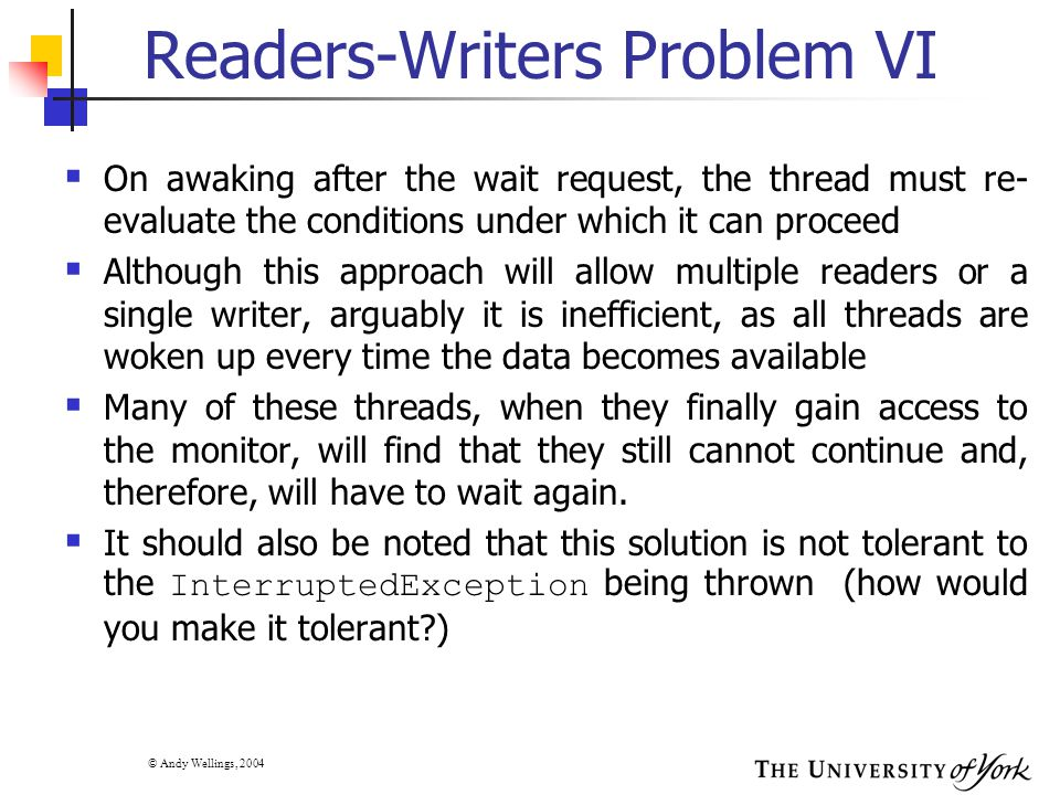 © Andy Wellings, 2004 Readers-Writers Problem VI  On awaking after the wait request, the thread must re- evaluate the conditions under which it can proceed  Although this approach will allow multiple readers or a single writer, arguably it is inefficient, as all threads are woken up every time the data becomes available  Many of these threads, when they finally gain access to the monitor, will find that they still cannot continue and, therefore, will have to wait again.