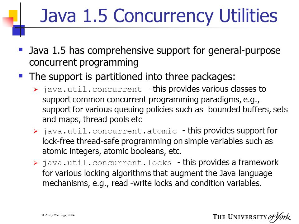© Andy Wellings, 2004 Java 1.5 Concurrency Utilities  Java 1.5 has comprehensive support for general-purpose concurrent programming  The support is partitioned into three packages:  java.util.concurrent - this provides various classes to support common concurrent programming paradigms, e.g., support for various queuing policies such as bounded buffers, sets and maps, thread pools etc  java.util.concurrent.atomic - this provides support for lock-free thread-safe programming on simple variables such as atomic integers, atomic booleans, etc.