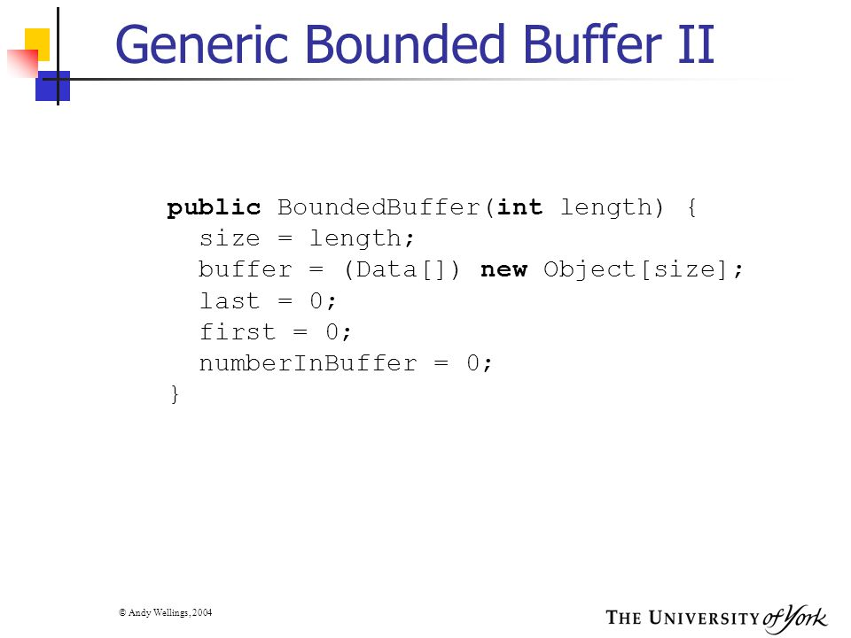© Andy Wellings, 2004 Generic Bounded Buffer II public BoundedBuffer(int length) { size = length; buffer = (Data[]) new Object[size]; last = 0; first = 0; numberInBuffer = 0; }