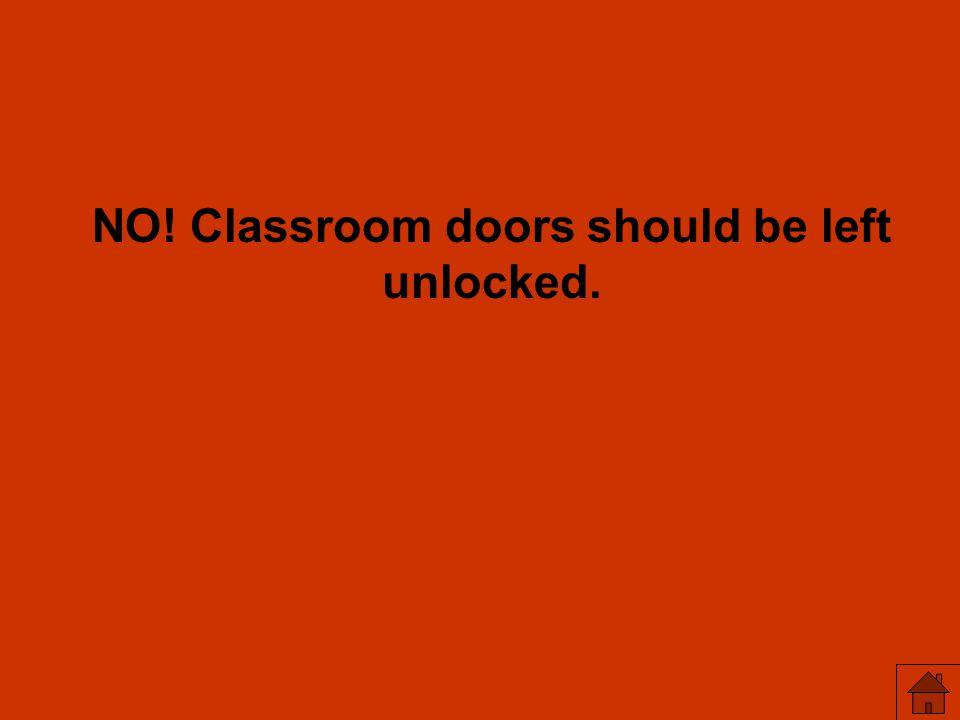 NO! Classroom doors should be left unlocked.