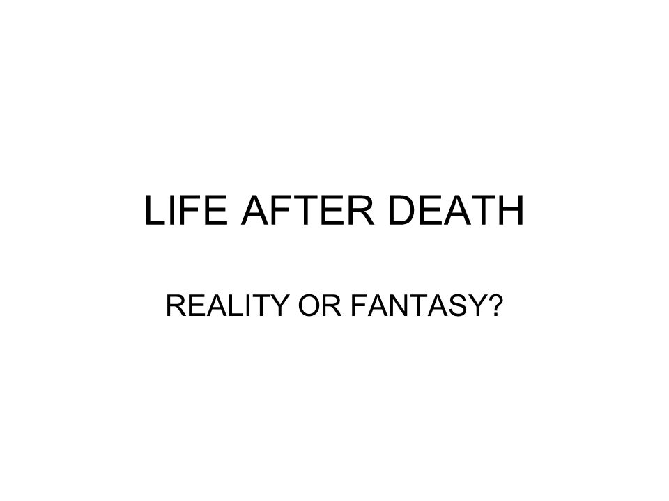 LIFE AFTER DEATH REALITY OR FANTASY?