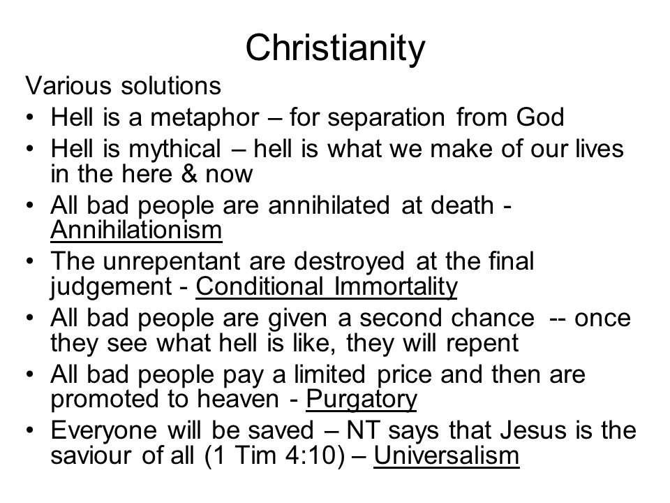 Christianity Various solutions Hell is a metaphor – for separation from God Hell is mythical – hell is what we make of our lives in the here & now All bad people are annihilated at death - Annihilationism The unrepentant are destroyed at the final judgement - Conditional Immortality All bad people are given a second chance -- once they see what hell is like, they will repent All bad people pay a limited price and then are promoted to heaven - Purgatory Everyone will be saved – NT says that Jesus is the saviour of all (1 Tim 4:10) – Universalism