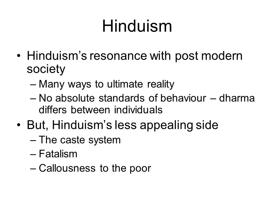 Hinduism Hinduism's resonance with post modern society –Many ways to ultimate reality –No absolute standards of behaviour – dharma differs between individuals But, Hinduism's less appealing side –The caste system –Fatalism –Callousness to the poor