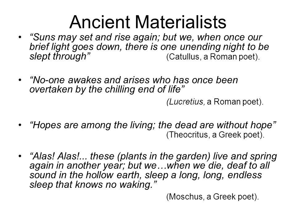 Ancient Materialists Suns may set and rise again; but we, when once our brief light goes down, there is one unending night to be slept through (Catullus, a Roman poet).