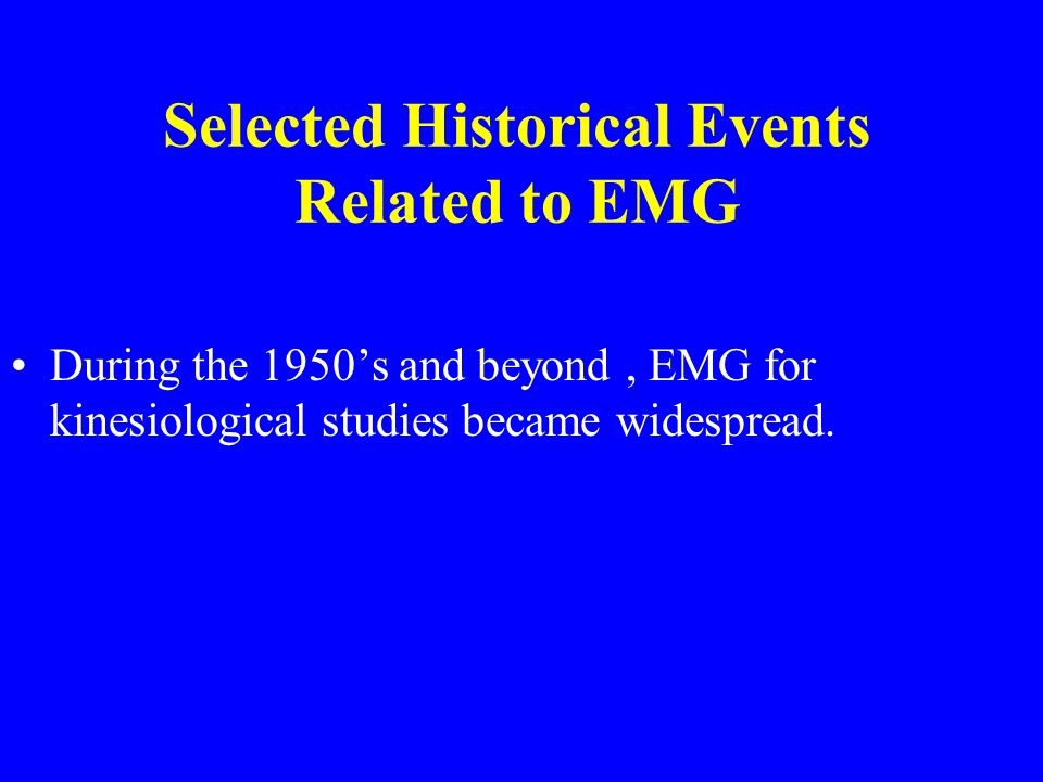 Selected Historical Events Related to EMG During the 1950's and beyond, EMG for kinesiological studies became widespread.