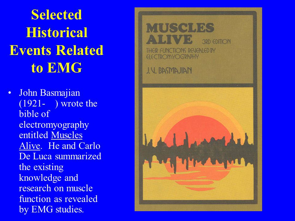 Selected Historical Events Related to EMG John Basmajian (1921- ) wrote the bible of electromyography entitled Muscles Alive. He and Carlo De Luca sum