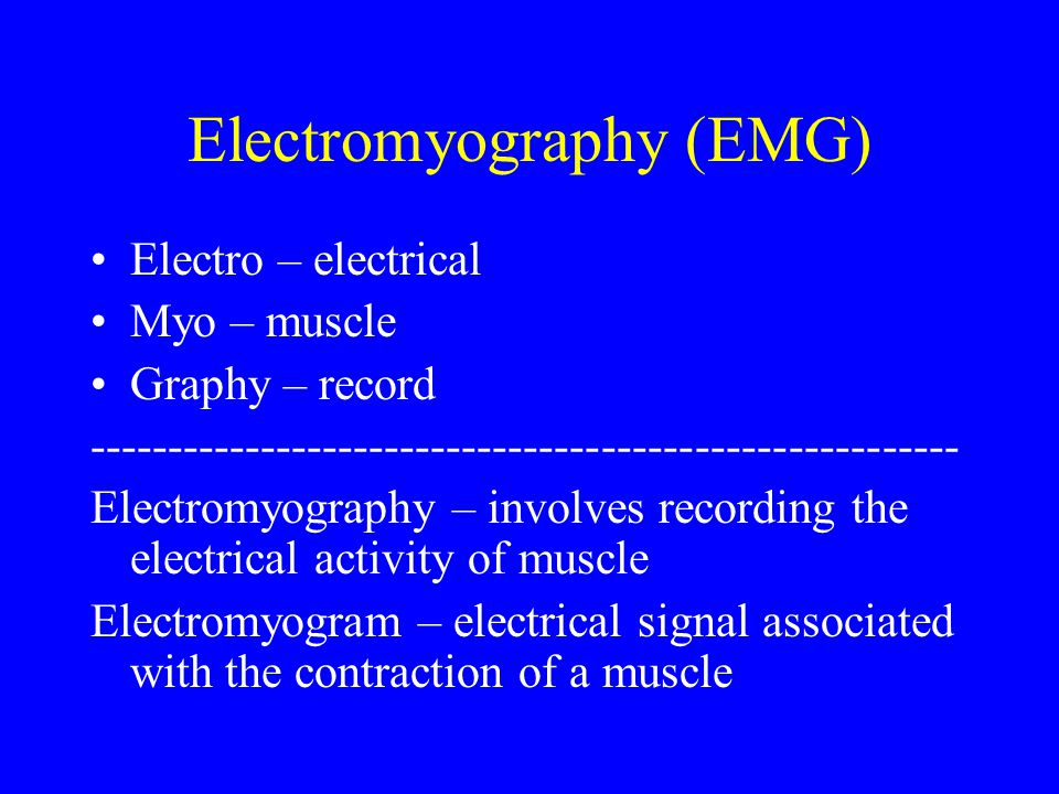 Electromyography (EMG) Electro – electrical Myo – muscle Graphy – record -------------------------------------------------------- Electromyography – i
