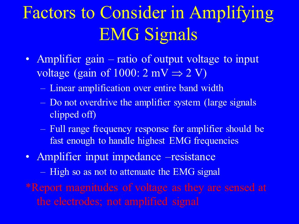 Factors to Consider in Amplifying EMG Signals Amplifier gain – ratio of output voltage to input voltage (gain of 1000: 2 mV  2 V) –Linear amplificati