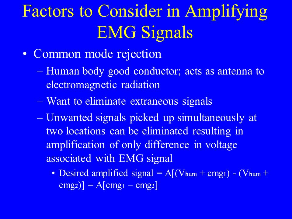 Factors to Consider in Amplifying EMG Signals Common mode rejection –Human body good conductor; acts as antenna to electromagnetic radiation –Want to