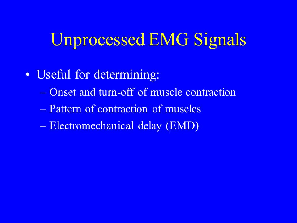 Unprocessed EMG Signals Useful for determining: –Onset and turn-off of muscle contraction –Pattern of contraction of muscles –Electromechanical delay