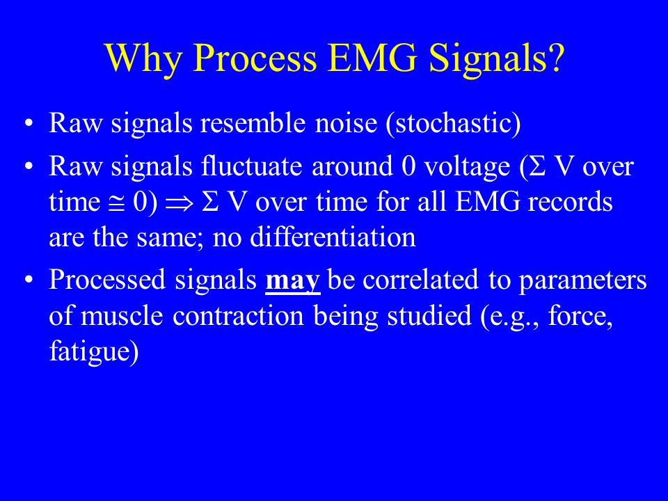 Why Process EMG Signals? Raw signals resemble noise (stochastic) Raw signals fluctuate around 0 voltage (  V over time  0)   V over time for all E