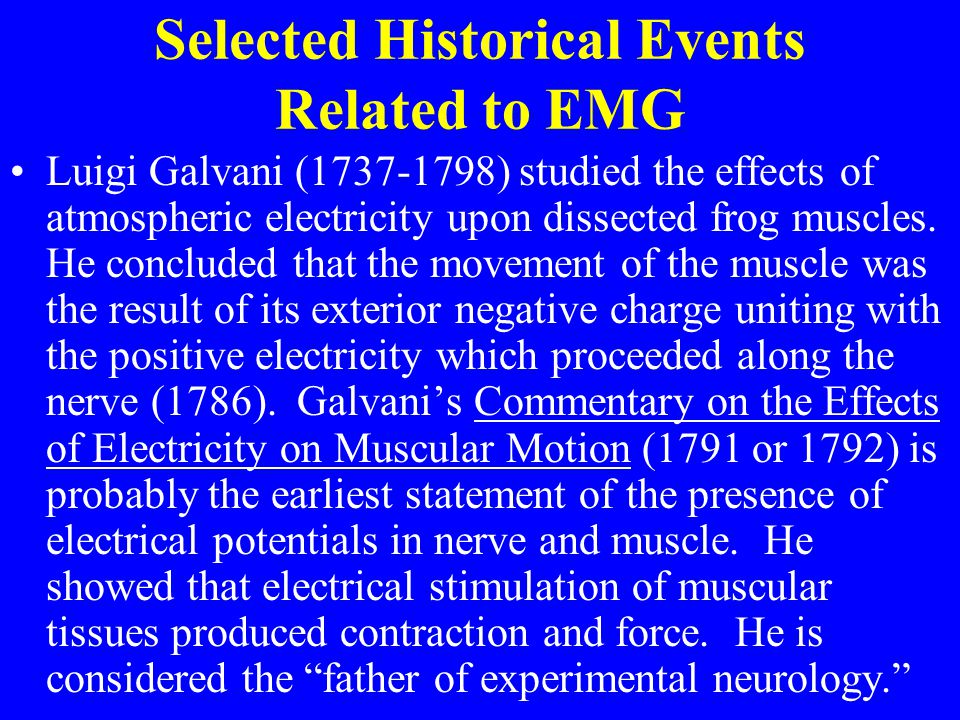 Selected Historical Events Related to EMG Luigi Galvani (1737-1798) studied the effects of atmospheric electricity upon dissected frog muscles. He con