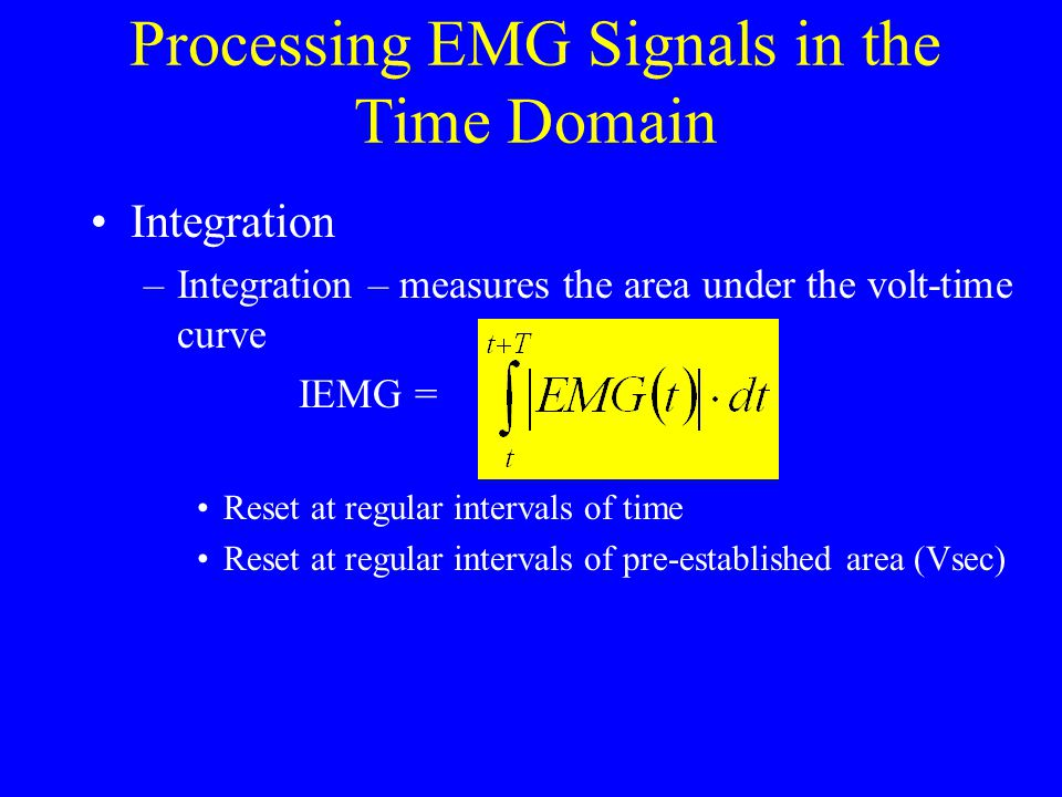 Processing EMG Signals in the Time Domain Integration –Integration – measures the area under the volt-time curve IEMG = Reset at regular intervals of