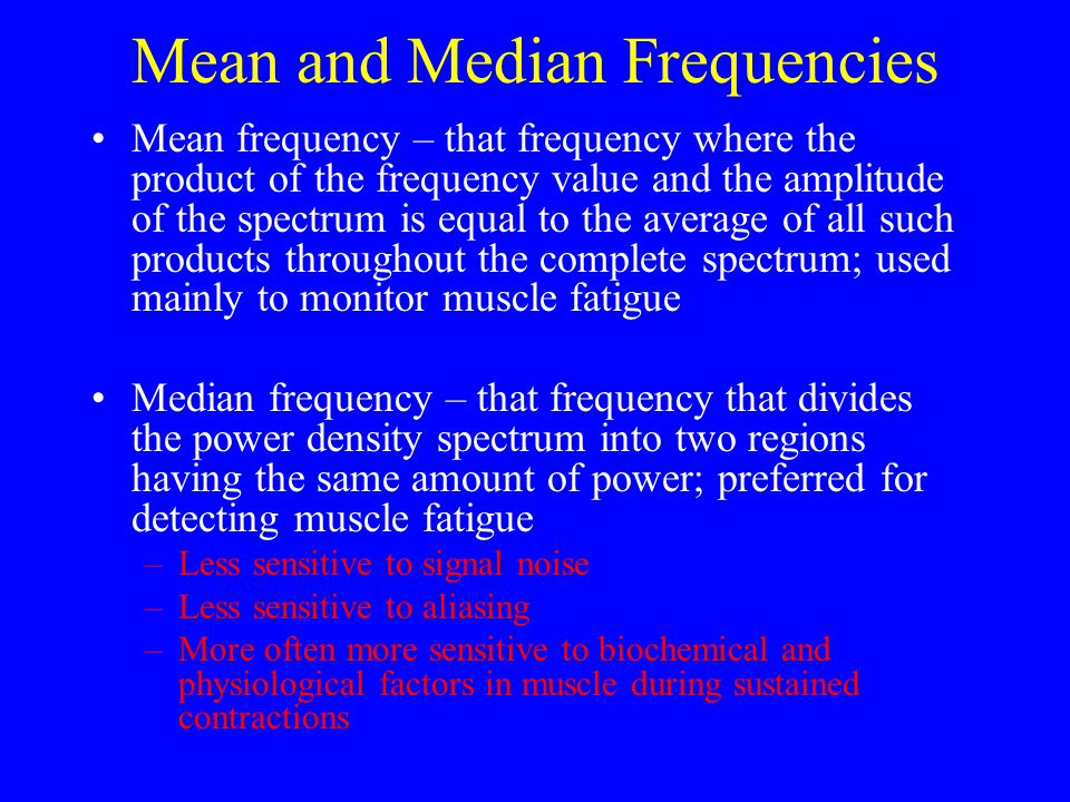 Mean and Median Frequencies Mean frequency – that frequency where the product of the frequency value and the amplitude of the spectrum is equal to the