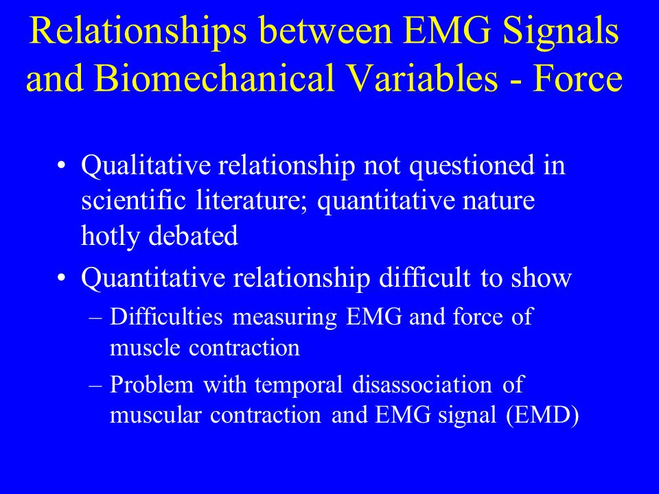 Relationships between EMG Signals and Biomechanical Variables - Force Qualitative relationship not questioned in scientific literature; quantitative n